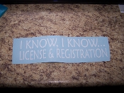 I KNOW, I KNOW... LICENSE & REGISTRATION VINYL DECAL STICKER